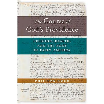 The Course of Gods Providence  Religion Health and the Body in Early America by Philippa Koch
