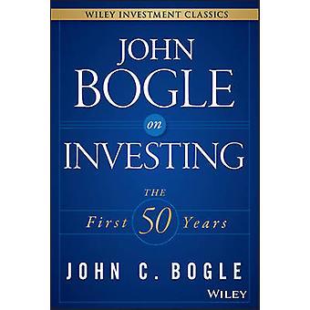 John Bogle zu investieren - die ersten 50 Jahre durch John C. Bogle - 978111