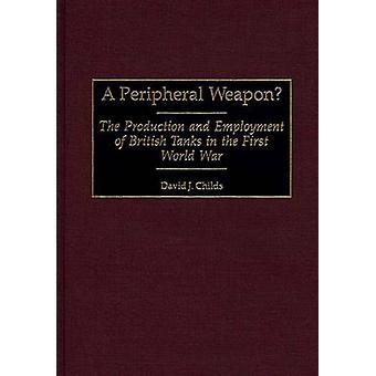 Un arma periférico la producción y el empleo de tanques británicos en la primera guerra mundial por Childs y David J.