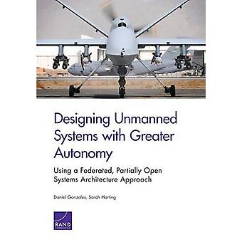 Designing Unmanned Systems with Greater Autonomy Using a Federated Partially Open Systems Architecture Approach by Gonzales & Daniel