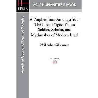 A Prophet from Amongst You The Life of Yigael Yadin Soldier Scholar and Mythmaker of Modern Israel by Silberman & Neil Asher