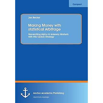 Making Money with Statistical Arbitrage Generating Alpha in Sideway Markets with This Option Strategy by Becker & Jan