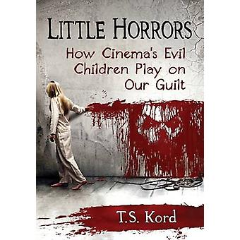 Little Horrors - How Cinema's Evil Children Play on Our Guilt by T. S.