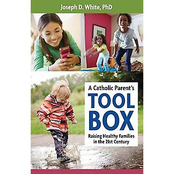 A Catholic Parent's Tool Box - Raising Healthy Families in the 21st Ce