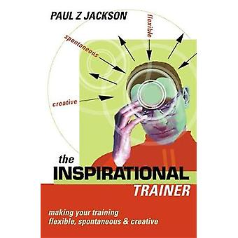 The Inspirational Trainer Making Your Training Flexible Spontaneous and Creative by Jackson & Paul