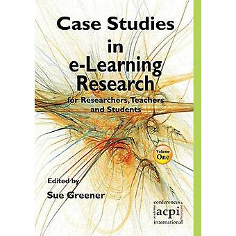 Case Studies in ELearning Research for Researchers Teachers and Students by Greener & S.