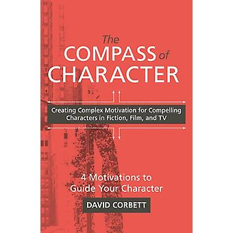 The Compass of Character  Creating Complex Motivation for Compelling Characters in Fiction Film and TV by David Corbett