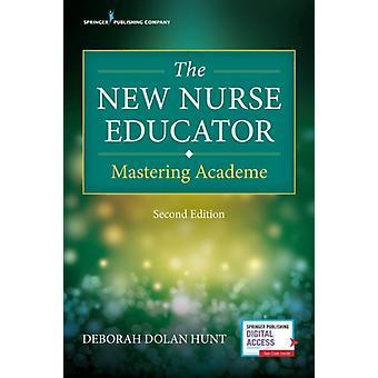 The New Nurse Educator Mastering Academe by Hunt & Deborah Dolan