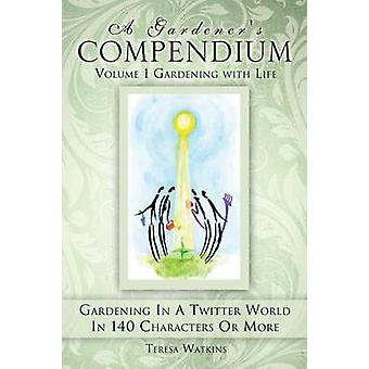A Gardeners Compendium Volume 1 Gardening with Life by Watkins & Teresa