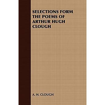 Selections Form the Poems of Arthur Hugh Clough by Clough & Arthur Hugh