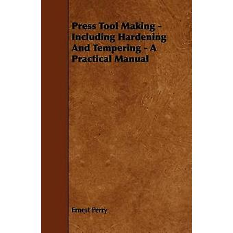 Press Tool Making  Including Hardening And Tempering  A Practical Manual by Perry & Ernest