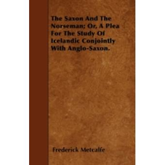 The Saxon And The Norseman Or A Plea For The Study Of Icelandic Conjointly With AngloSaxon. by Metcalfe & Frederick