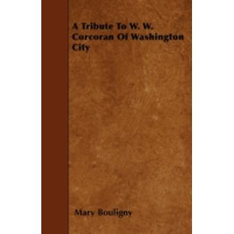 A Tribute To W. W. Corcoran Of Washington City by Bouligny & Mary