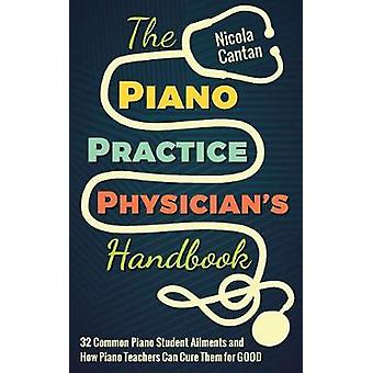 The Piano Practice Physicians Handbook 32 Common Piano Student Ailments and  How Piano Teachers Can Cure Them for GOOD by Cantan & Nicola