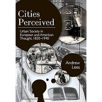 Cities Perceived Urban Society in European and American Thought 18201940 by Lees & Andrew