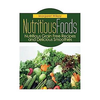 Nutritious Foods Nutritious Grain Free Recipes and Delicious Smoothies by Wilkey & Margaret