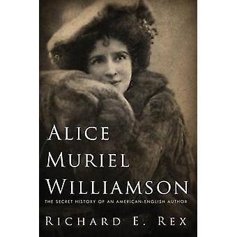 Alice Muriel Williamson The Secret History of an AmericanEnglish Author by Rex & Richard E.