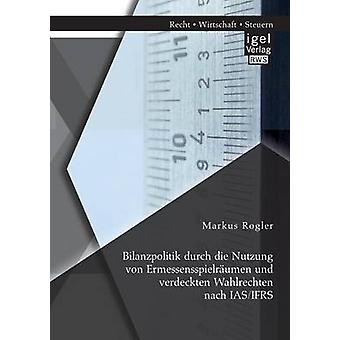 Bilanzpolitik Durch Die Nutzung Von Ermessensspielraumen Und Verdeckten Wahlrechten Nach IASIfrs by Rogler & Markus
