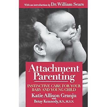 Attachment Parenting Instinctive Care for Your Baby and Young Child by Granju & Kate Allison