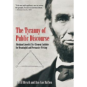 The Tyranny of Public Discourse  Abraham Lincolns SixElement Antidote for Meaningful and Persuasive Writing by David Hirsch & Dan Van Haften