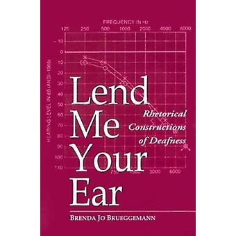 Lend Me Your Ear - Rhetorical Constructions of Deafness by Brenda Jo B