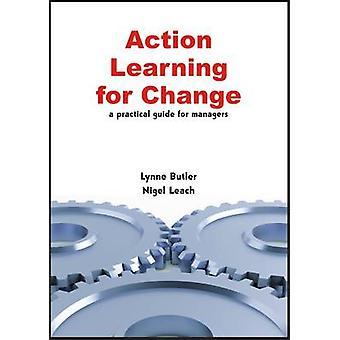 Action Learning for Change - A Practical Guide for Managers by Lynne B