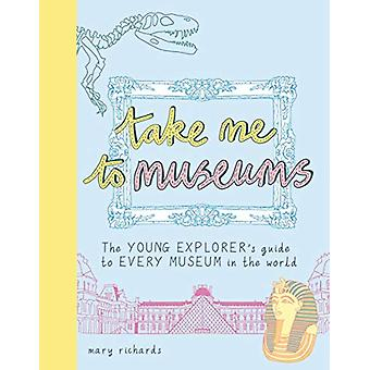 Take Me To Museums - The Young Explorer's Guide to Every Museum in the