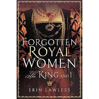 Forgotten Royal Women - The King and I by Erin Lawless - 9781473898172