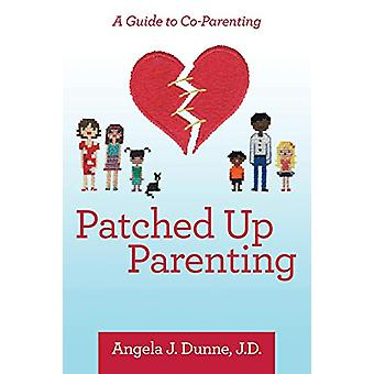 Patched up Parenting - A Guide to Co-Parenting by Angela J Dunne J D -