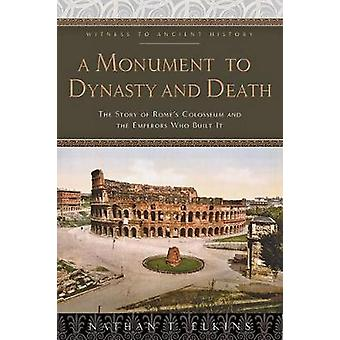A Monument to Dynasty and Death - The Story of Rome`s Colosseum and the Emperors Who Built It