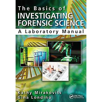 The Basics of Investigating Forensic Science  A Laboratory Manual by Kathy Mirakovits & Gina Londino & Jay A Siegel