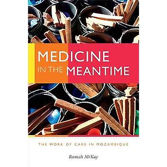 Medicine in the Meantime - The Work of Care in Mozambique by Ramah McK