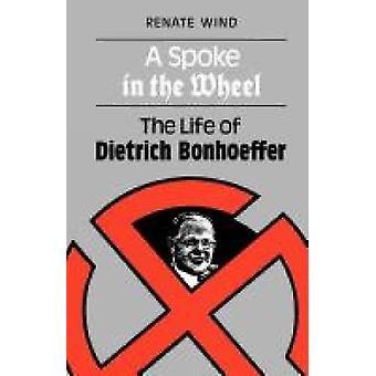 A Spoke in the Wheel The Life of Dietrich Bonhoeffer by Wind & Renate