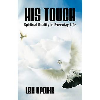 His Touch Spiritual Reality in Everyday Life by Updike & Lee