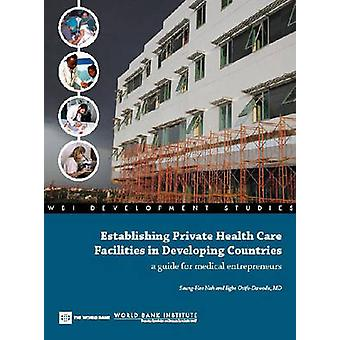 Establishing Private Health Care Facilities in Developing CountriesA Guide for Medical Entrepreneurs by Nah & SeungHee