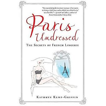 Paris Undressed - The Secrets of French Lingerie by Kathryn Kemp-Griff