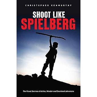 Shoot Like Spielberg - The Visual Secrets of Action - Wonder and Emoti