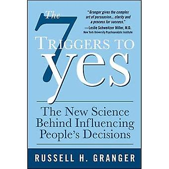 The 7 Triggers to Yes: The New Science Behind Influencing People's Decisions: What Drives People to Make Decisions (and How to Steer Them in Your Direction)