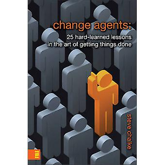Change Agents 25 HardLearned Lessons in the Art of Getting Things Done by Chalke & Steve