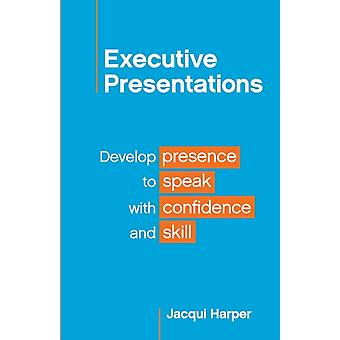 Executive Presentations Develop presence to speak with confidence and skill by Harper & Jacqui