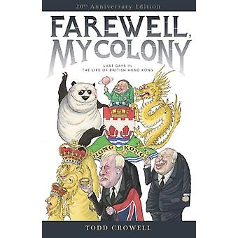 Farewell My Colony  Last Days in the Life of British Hong Kong by Todd Crowell