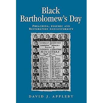 Black Bartholomews Day Preaching Polemic and Restoration Nonconformity by Appleby & David J.