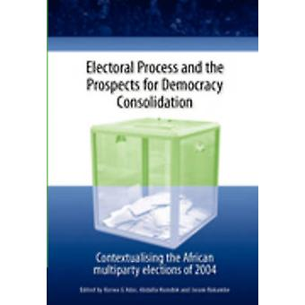 Electoral Process and the Prospects for Democracy Consolidation. Contextualising the African multiparty elections of 2004 by Adar & Korwa G.