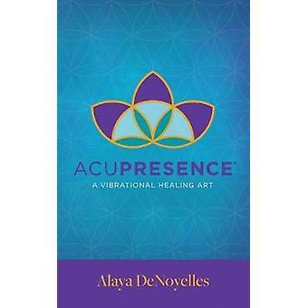 AcuPresence A Vibrational Healing Art by DeNoyelles & Alaya