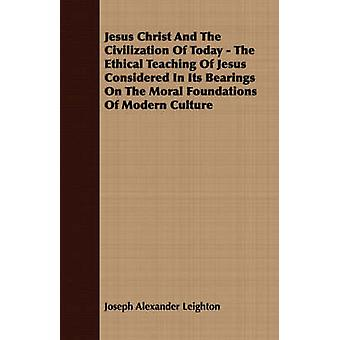 Jesus Christ And The Civilization Of Today  The Ethical Teaching Of Jesus Considered In Its Bearings On The Moral Foundations Of Modern Culture by Leighton & Joseph Alexander