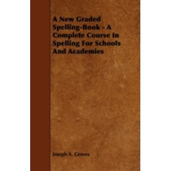 A New Graded SpellingBook  A Complete Course In Spelling For Schools And Academies by Graves & Joseph A.