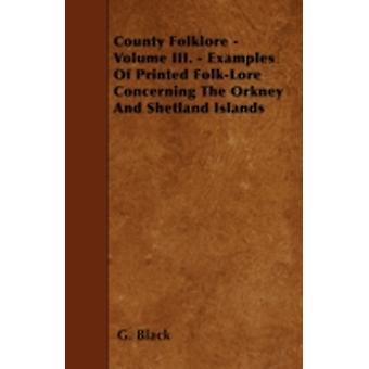 County Folklore  Volume III.  Examples Of Printed FolkLore Concerning The Orkney And Shetland Islands by Black & G.