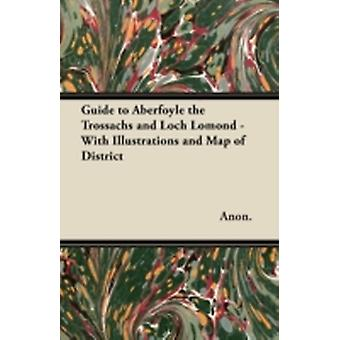 Guide to Aberfoyle the Trossachs and Loch Lomond  With Illustrations and Map of District by Anon.