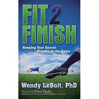 Fit 2 Finish Keeping Your Soccer Players in the Game by Lebolt & Wendy