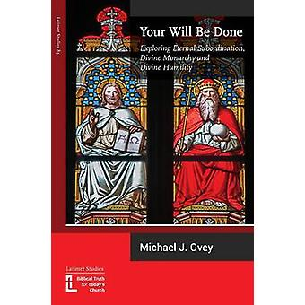 Your Will Be Done Exploring Eternal Subordination Divine Monarchy and Divine Humility by Ovey & Michael J